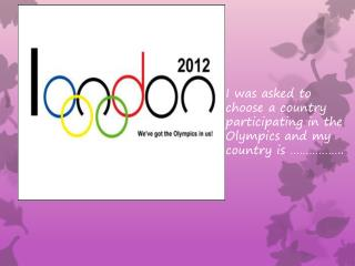 I was asked to choose a country participating in the Olympics and my country is ……………..