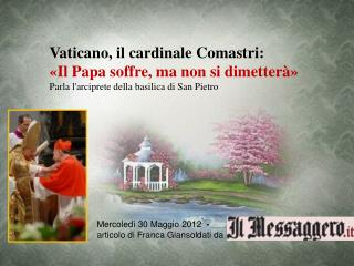 Vaticano, il cardinale Comastri:  «Il Papa soffre, ma non si dimetterà»