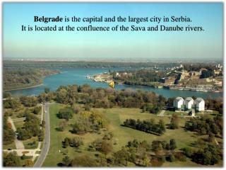 Belgrade  is the capital  and the  largest city  in  Serbia.