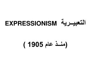 التعبيــرية   EXPRESSIONISM (منــذ عام 1905 )