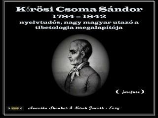 Kőrösi Csoma Sándor 1784 – 1842 nyelvtudós, nagy magyar utazó a tibetologia megalapítója
