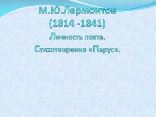 М . Ю . Л ермонтов  (1814 -1841) Л ичность поэта.  С тихотворение « П арус».