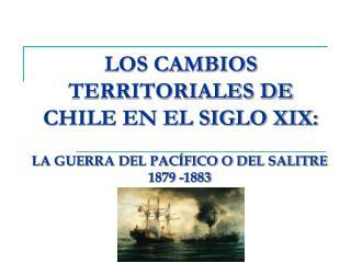LOS CAMBIOS TERRITORIALES DE CHILE EN EL SIGLO XIX: