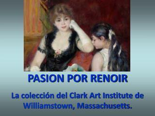 PASION POR RENOIR La colecci�n del Clark Art Institute de Williamstown, Massachusetts.