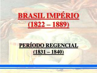 BRASIL IMPÉRIO  (1822 – 1889)