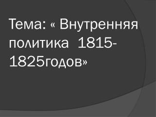 Тема: « Внутренняя политика  1815-1825годов»