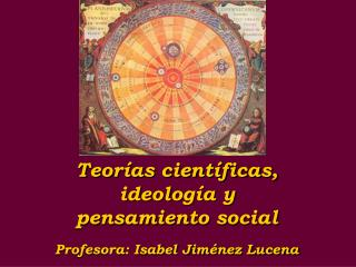 Teor�as cient�ficas, ideolog�a y  pensamiento social Profesora: Isabel Jim�nez Lucena