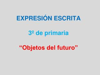 """EXPRESIÓN ESCRITA 3º de primaria """"Objetos del futuro"""""""