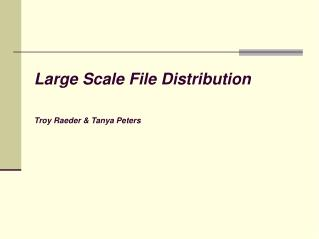 Large Scale File Distribution  Troy Raeder  Tanya Peters