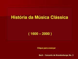 História da Música Clássica  ( 1600 – 2000 )