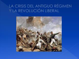 LA CRISIS DEL ANTIGUO RÉGIMEN Y LA REVOLUCIÓN LIBERAL