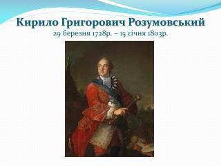 Кирило Григорович Розумовський 29 березня 1728р. – 15 січня 1803р.