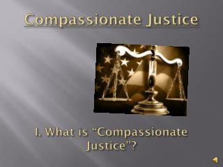 "Compassionate Justice I. What is ""Compassionate Justice""? I. What is ""compassionate Justice""?"
