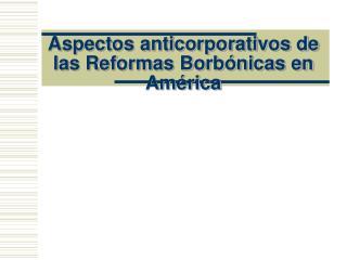 Aspectos anticorporativos de las Reformas Borb�nicas en Am�rica