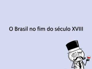 O Brasil no fim do século XVIII