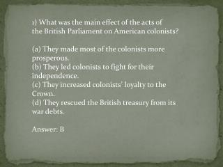 1) What was the main effect of the acts of the British Parliament on American colonists?