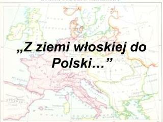 """""""Z ziemi włoskiej do Polski…"""""""