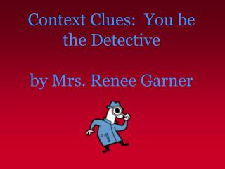 Context Clues:  You be the Detective  by Mrs. Renee Garner