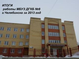 ИТОГИ   работы МБУЗ ДГКБ №8  г.Челябинска за  201 3 год