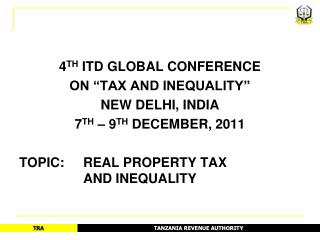 4TH ITD GLOBAL CONFERENCE  ON  TAX AND INEQUALITY   NEW DELHI, INDIA 7TH   9TH DECEMBER, 2011  TOPIC:   REAL PROPERTY TA