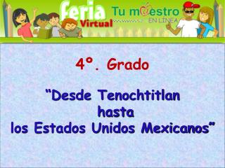 """4º. Grado """"Desde Tenochtitlan  hasta los Estados Unidos Mexicanos"""""""