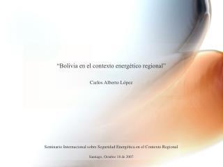 """""""Bolivia en el contexto energético regional"""" Carlos Alberto López"""