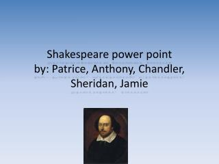 Shakespeare power point by: Patrice, Anthony, Chandler, Sheridan, Jamie