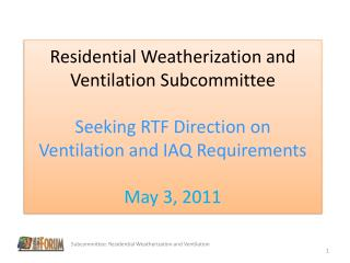 Residential Weatherization and Ventilation Subcommittee  Seeking RTF Direction on  Ventilation and IAQ Requirements  May