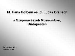 Id. Hans Holbein és id. Lucas Cranach a Szépművészeti Múzeumban,  Budapesten