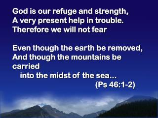 God is our refuge and strength,  A very present help in trouble. Therefore we will not fear