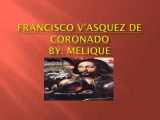 Francisco V'asquez De Coronado By:  Melique