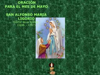 ORACIÓN  PARA EL MES DE MAYO SAN ALFONSO MARIA LIGORIO Doctor de la Iglesia.  (1696 – 1787)