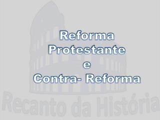 Reforma Protestante  e Contra- Reforma