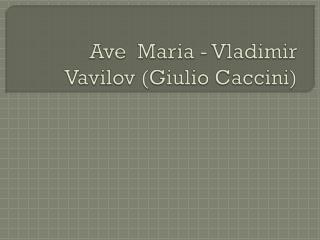 Ave  Maria - Vladimir  Vavilov  ( Giulio Caccini )