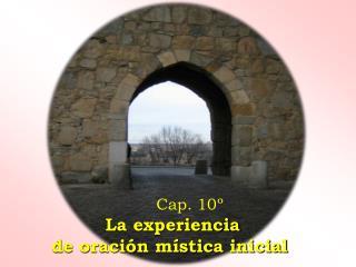 Cap. 10º  La experiencia  de oración mística inicial