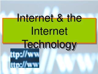 Internet & the Internet Technology