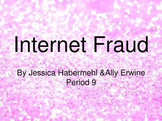 Internet Fraud By Jessica Habermehl &Ally  Erwine Period 9