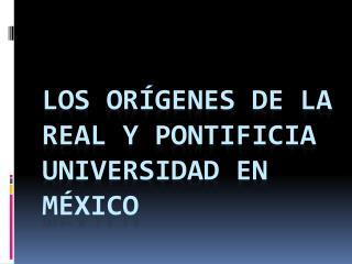 Los orígenes de la real y pontificia universidad en México