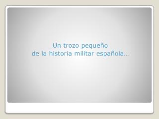 Un  trozo pequeño d e la  historia militar española …