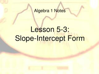 Algebra 1 Notes Lesson 5-3: Slope-Intercept Form