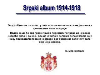 Овај албум сам саставио у знак поштовања према свим јунацима и мученицима наше историје.