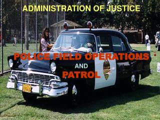 ADMINISTRATION OF JUSTICE POLICE FIELD OPERATIONS AND  PATROL