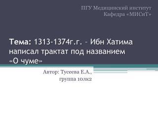 Тема:  1313-1374г.г. – Ибн  Хатима  написал трактат под названием  «О чуме»