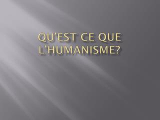 Qu�est ce que l�Humanisme?