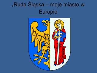 """"""" Ruda Śląska – moje miasto w Europie"""