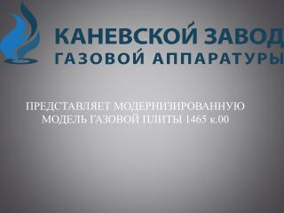 ПРЕДСТАВЛЯЕТ МОДЕРНИЗИРОВАННУЮ МОДЕЛЬ ГАЗОВОЙ ПЛИТЫ 1465 к.00