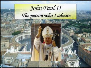 John Paul II The person who I admire