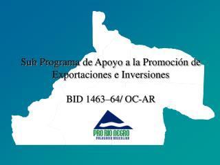 Sub Programa de Apoyo a la Promoci�n de Exportaciones e Inversiones  BID 1463�64/ OC-AR