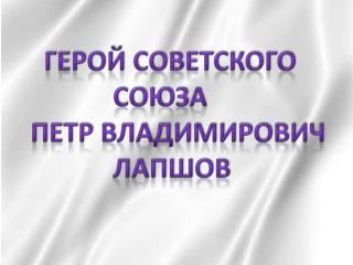 Герой Советского           Союза    Петр Владимирович           Лапшов