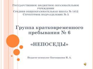 Группа кратковременного пребывания № 6 «НЕПОСЕДЫ» Педагог-психолог  Богомякова  Н. А.